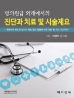 병의원급 외래에서의 진단과 치료 및 시술제요 (개원의가 반드시 알아야 하는 필수 질환에 대한 처방 및 처치 122가지)